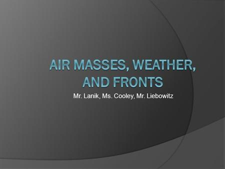Mr. Lanik, Ms. Cooley, Mr. Liebowitz. Vocabulary  Meteorology  Air Mass  Front  Cold Front  Warm Front  Occluded Front  Stationary Front.