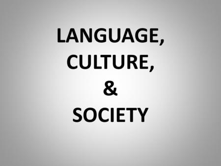 LANGUAGE, CULTURE, & SOCIETY