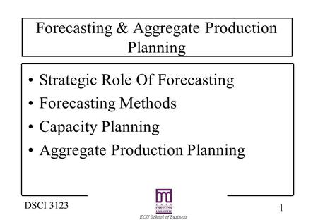 1 DSCI 3123 Forecasting & Aggregate Production Planning Strategic Role Of Forecasting Forecasting Methods Capacity Planning Aggregate Production Planning.