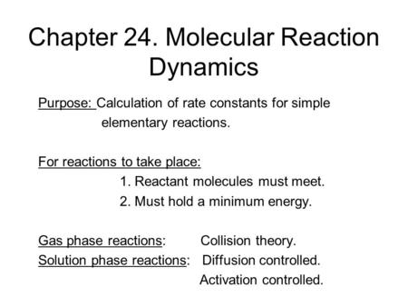 Chapter 24. Molecular Reaction Dynamics Purpose: Calculation of rate constants for simple elementary reactions. For reactions to take place: 1. Reactant.
