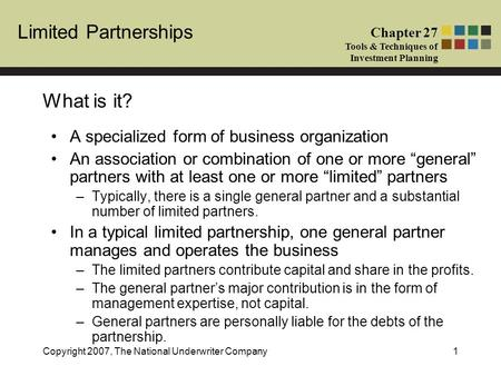 Limited Partnerships Chapter 27 Tools & Techniques of Investment Planning Copyright 2007, The National Underwriter Company1 What is it? A specialized form.