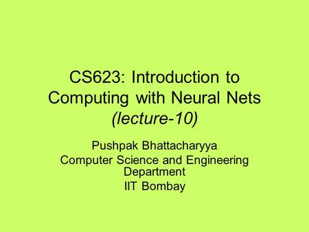 CS623: Introduction to Computing with Neural Nets (lecture-10) Pushpak Bhattacharyya Computer Science and Engineering Department IIT Bombay.