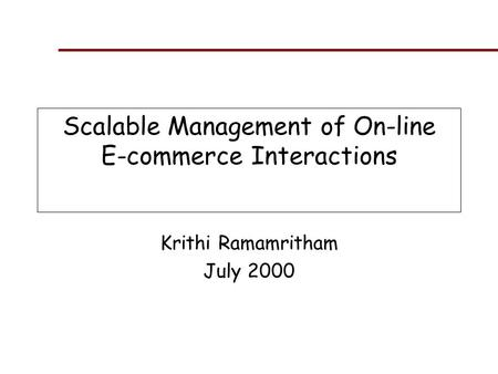 Scalable Management of On-line E-commerce Interactions Krithi Ramamritham July 2000.