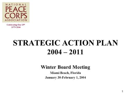 1 STRATEGIC ACTION PLAN 2004 – 2011 Winter Board Meeting Miami Beach, Florida January 30-February 1, 2004 Celebrating Our 25 th 1979-2004.