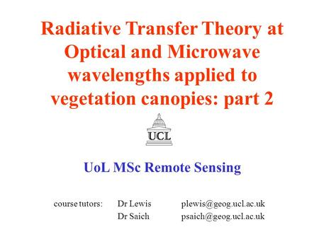Radiative Transfer Theory at Optical and Microwave wavelengths applied to vegetation canopies: part 2 UoL MSc Remote Sensing course tutors: Dr Lewis