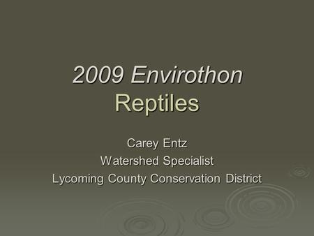 2009 Envirothon Reptiles Carey Entz Watershed Specialist Lycoming County Conservation District.