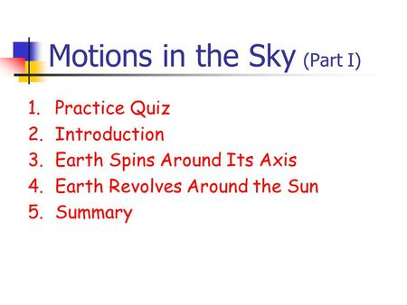Motions in the Sky (Part I) 1.Practice Quiz 2.Introduction 3.Earth Spins Around Its Axis 4.Earth Revolves Around the Sun 5.Summary.