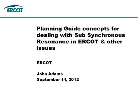 ERCOT John Adams September 14, 2012 Planning Guide concepts for dealing with Sub Synchronous Resonance in ERCOT & other issues.