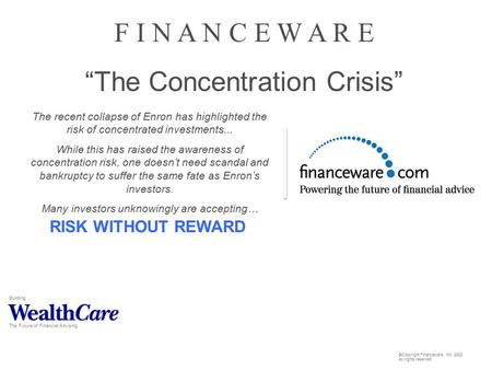 "Building The Future of Financial Advising F I N A N C E W A R E ""The Concentration Crisis"" RISK WITHOUT REWARD The recent collapse of Enron has highlighted."
