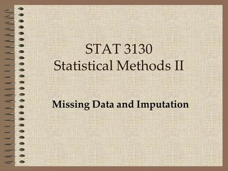 STAT 3130 Statistical Methods II Missing Data and Imputation.