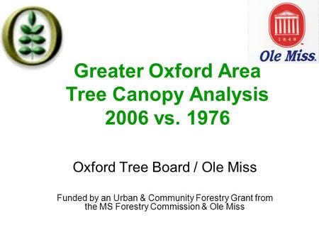 Greater Oxford Area Tree Canopy Analysis 2006 vs. 1976 Oxford Tree Board / Ole Miss Funded by an Urban & Community Forestry Grant from the MS Forestry.