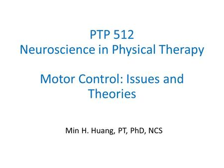 PTP 512 Neuroscience in Physical Therapy Motor Control: Issues and Theories Min H. Huang, PT, PhD, NCS.