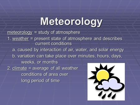 Meteorology meteorology = study of atmosphere 1. weather = present state of atmosphere and describes current conditions a. caused by interaction of air,