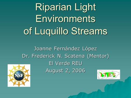 Riparian Light Environments of Luquillo Streams Joanne Fernández López Dr. Frederick N. Scatena (Mentor) El Verde REU August 2, 2006.