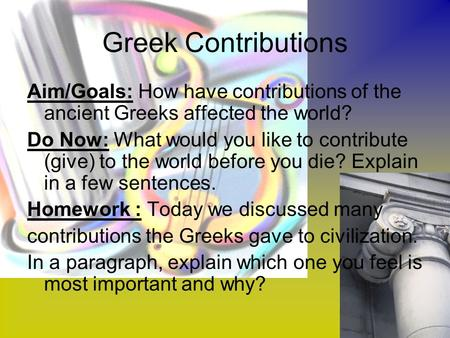 Greek Contributions Aim/Goals: How have contributions of the ancient Greeks affected the world? Do Now: What would you like to contribute (give) to the.