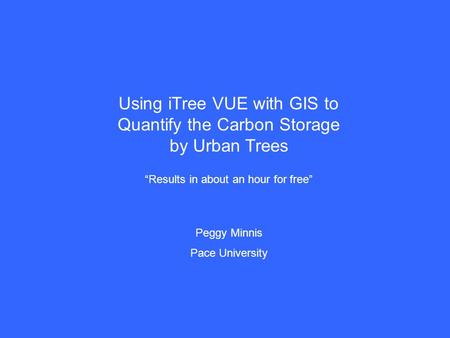 "Using iTree VUE with GIS to Quantify the Carbon Storage by Urban Trees ""Results in about an hour for free"" Peggy Minnis Pace University."