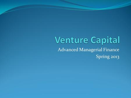 Advanced Managerial Finance Spring 2013. Venture Capital It refers to the capital provided to early stage, high potential, high risk, growth startup firms.