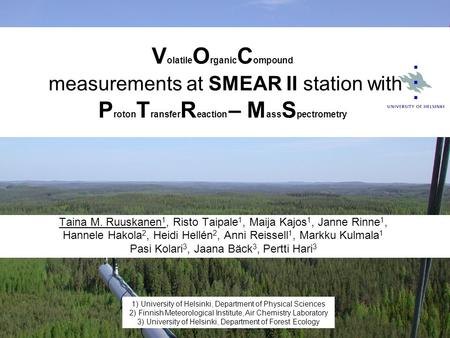 V olatile O rganic C ompound measurements at SMEAR II station with P roton T ransfer R eaction – M ass S pectrometry Taina M. Ruuskanen 1, Risto Taipale.