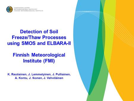 Detection of Soil Freeze/Thaw Processes using SMOS and ELBARA-II Finnish Meteorological Institute (FMI) K. Rautiainen, J. Lemmetyinen, J. Pulliainen, A.
