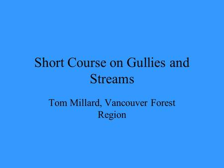Short Course on Gullies and Streams Tom Millard, Vancouver Forest Region.
