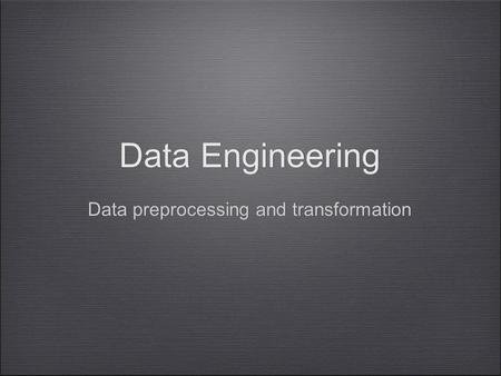 Data Engineering Data preprocessing and transformation Data Engineering Data preprocessing and transformation.
