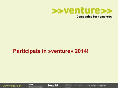 Participate in »venture» 2014!. Why »venture»? | 1 Former participants have raised more than 500 Mio CHF in venture capital Former participants have raised.