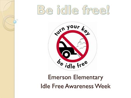 Emerson Elementary Idle Free Awareness Week. What is Idling? Idling is letting an engine run when the vehicle isn't going anywhere, like when you are: