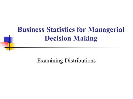Business Statistics for Managerial Decision Making Examining Distributions.
