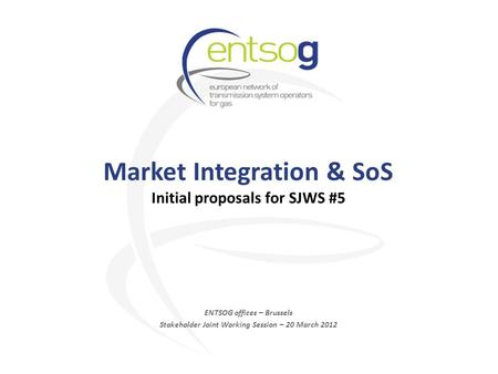 Market Integration & SoS Initial proposals for SJWS #5 ENTSOG offices – Brussels Stakeholder Joint Working Session – 20 March 2012.