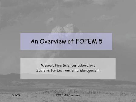 Oct-03FOFEM 5 Overview An Overview of FOFEM 5 Missoula Fire Sciences Laboratory Systems for Environmental Management.