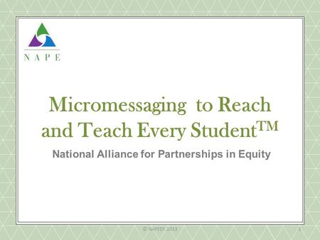 Micromessaging to Reach and Teach Every Student TM National Alliance for Partnerships in Equity © NAPEEF 20131.