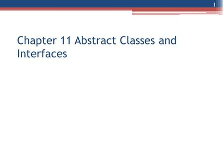 Chapter 11 Abstract Classes and Interfaces 1. Abstract method New modifier for class and method: abstract An abstract method has no body Compare: abstract.