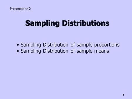 1 Sampling Distributions Presentation 2 Sampling Distribution of sample proportions Sampling Distribution of sample means.