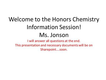 Welcome to the Honors Chemistry Information Session! Ms. Jonson I will answer all questions at the end. This presentation and necessary documents will.