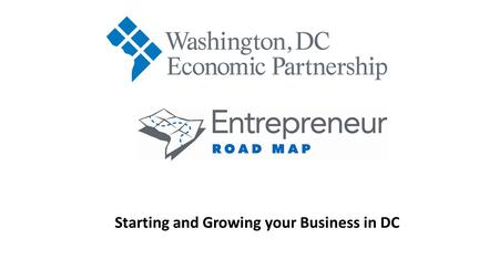 Starting and Growing your Business in DC. Keith Sellars President and CEO Washington, DC Economic Partnership.