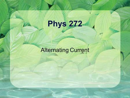 Phys 272 Alternating Current. A.C. Versus D.C (Natural) Frequency, Period, etc…