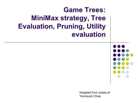 Game Trees: MiniMax strategy, Tree Evaluation, Pruning, Utility evaluation Adapted from slides of Yoonsuck Choe.