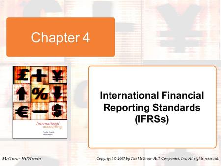 McGraw-Hill/Irwin Copyright © 2007 by The McGraw-Hill Companies, Inc. All rights reserved. Chapter 4 International Financial Reporting Standards (IFRSs)