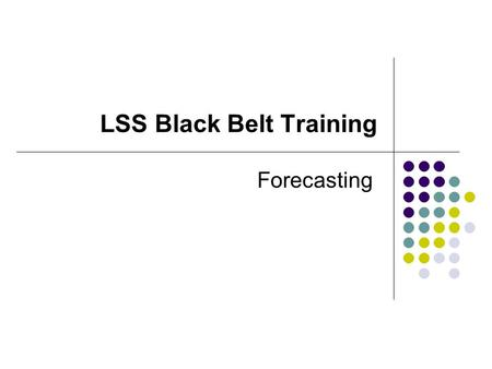 LSS Black Belt Training Forecasting. Forecasting Models Forecasting Techniques Qualitative Models Delphi Method Jury of Executive Opinion Sales Force.