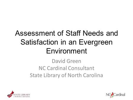 Assessment of Staff Needs and Satisfaction in an Evergreen Environment David Green NC Cardinal Consultant State Library of North Carolina.