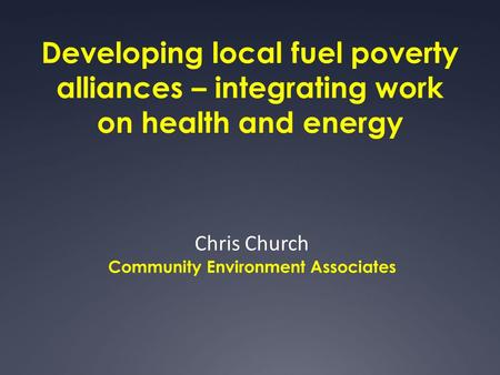 Developing local fuel poverty alliances – integrating work on health and energy Chris Church Community Environment Associates.