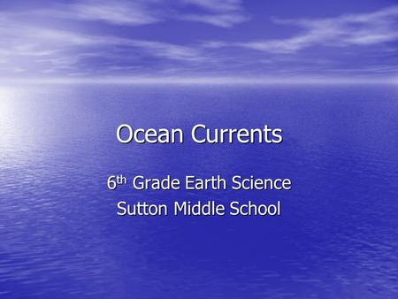Ocean Currents 6 th Grade Earth Science Sutton Middle School.