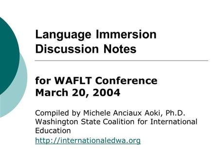 Language Immersion Discussion Notes for WAFLT Conference March 20, 2004 Compiled by Michele Anciaux Aoki, Ph.D. Washington State Coalition for International.