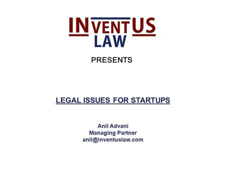 LEGAL ISSUES FOR STARTUPS Anil Advani Managing Partner PRESENTS.