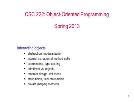 1 CSC 222: Object-Oriented Programming Spring 2013 interacting objects  abstraction, modularization  internal vs. external method calls  expressions,