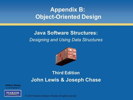 © 2010 Pearson Addison-Wesley. All rights reserved. Addison Wesley is an imprint of Appendix B: Object-Oriented Design Java Software Structures: Designing.