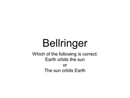 Bellringer Which of the following is correct: Earth orbits the sun or The sun orbits Earth.