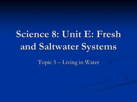 Science 8: Unit E: Fresh and Saltwater Systems Topic 5 – Living in Water.