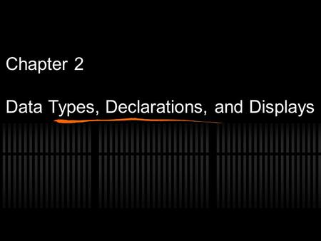 Chapter 2 Data Types, Declarations, and Displays.