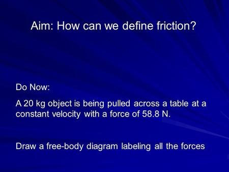 Aim: How can we define friction? Do Now: A 20 kg object is being pulled across a table at a constant velocity with a force of 58.8 N. Draw a free-body.